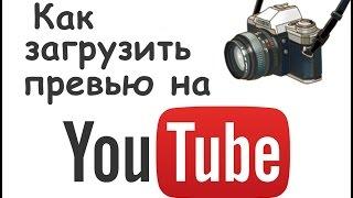 Как загрузить превью / Ютуб видео уроки для начинающих