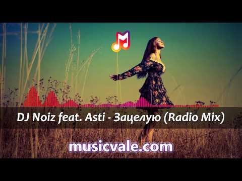 Микс– DJ Noiz feat. Asti - Зацелую (Radio Mix)