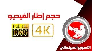 11- التصوير السينمائي | حجم إطار الفيديو FULL HD ,2K , 4K - تصوير الفيديو و الأفلام