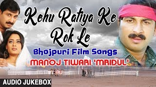 kehu ratiya ke rok le bhojpuri film songs audio jukebox singer manoj tiwari mridul