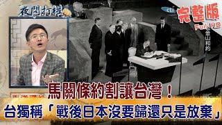 2018.06.15夜問打權完整版 馬關條約割讓台灣! 台獨稱「戰後日本沒要歸還只是放棄」!?