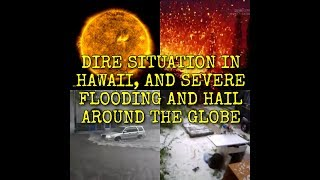 DIRE SITUATION IN HAWAII, AND SEVERE FLOODING AND HAIL AROUND THE GLOBE
