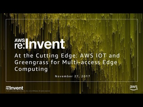 AWS re:Invent 2017: At the Cutting Edge: AWS IOT & Greengrass for Multi-Access Edge  (TLC304)