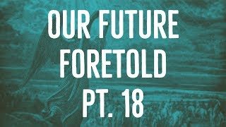 Our Future Foretold | Part 18