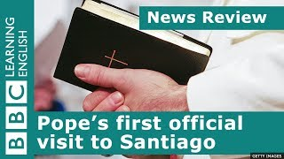 News Review: Pope's first official visit to Santiago