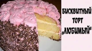 Торт бисквитный Любимый. Торт бисквитный рецепт