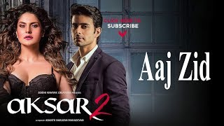 Aaj zid song arijit singh | aksar 2 (2017) | zareen khan ,gautham | latest bollywood songs