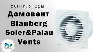 Обзор вентиляторов Домовент,Vents,Blauberg,Soler&Palau.