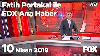 10 Nisan 2019 Fatih Portakal ile FOX Ana Haber
