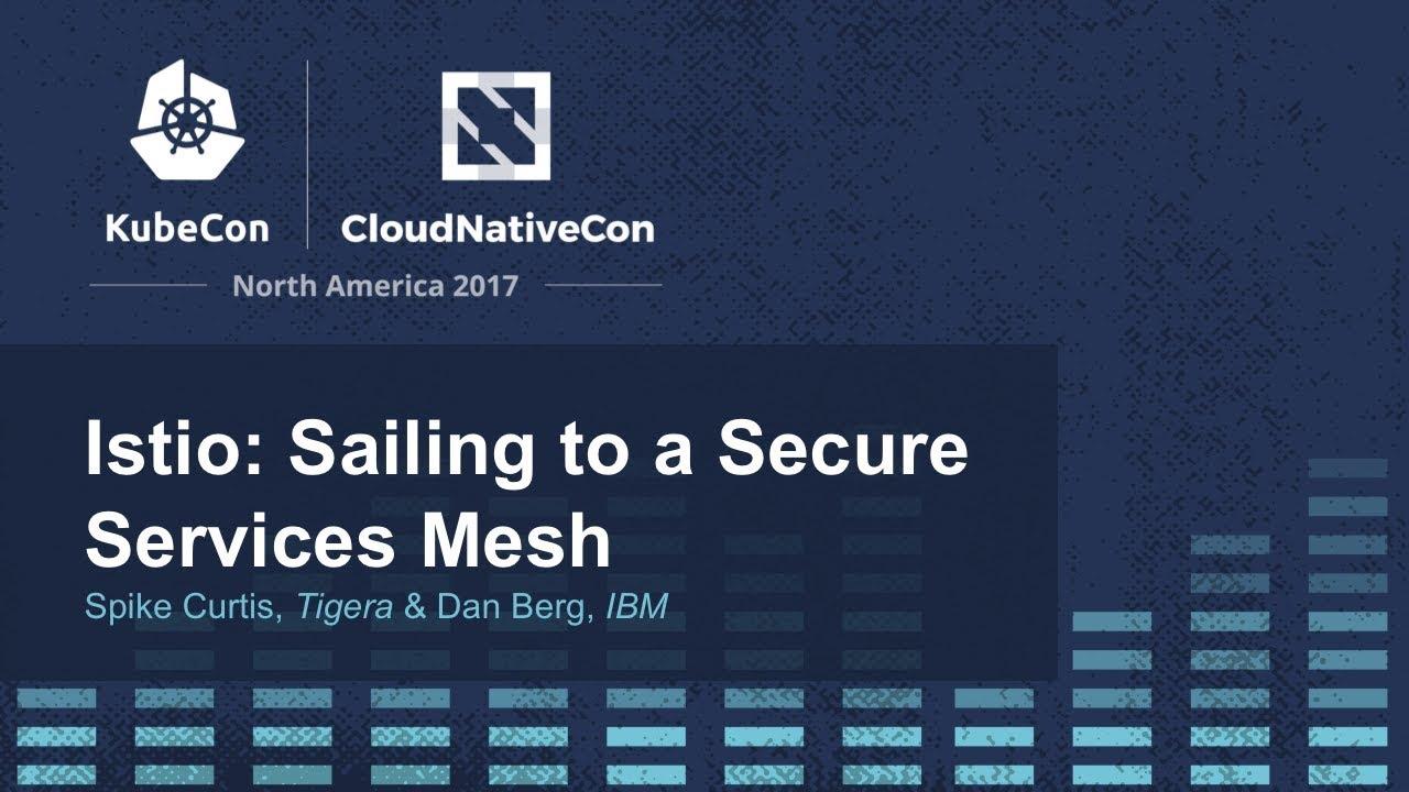 Istio: Sailing to a Secure Services Mesh [I] - Spike Curtis, Tigera & Dan  Berg, IBM