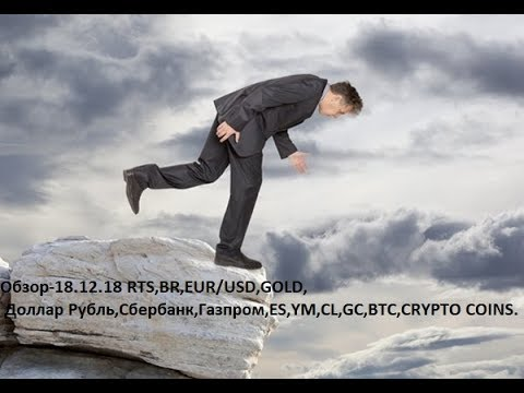 Обзор-18.12.18 RTS,BR,EUR/USD,GOLD, Доллар Рубль,Сбербанк,Газпром,ES,YM,CL,GC,BTC,CRYPTO COINS