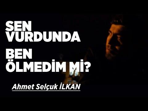 Ahmet Selcuk İlkan   Sen Vurdunda Ben Ölmedim mi ?