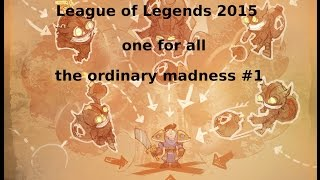 League of Legends -one for all- 2015 the ordinary madness #1