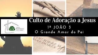 CULTO DE ADORAÇÃO A JESUS - 1ª JOÃO 3