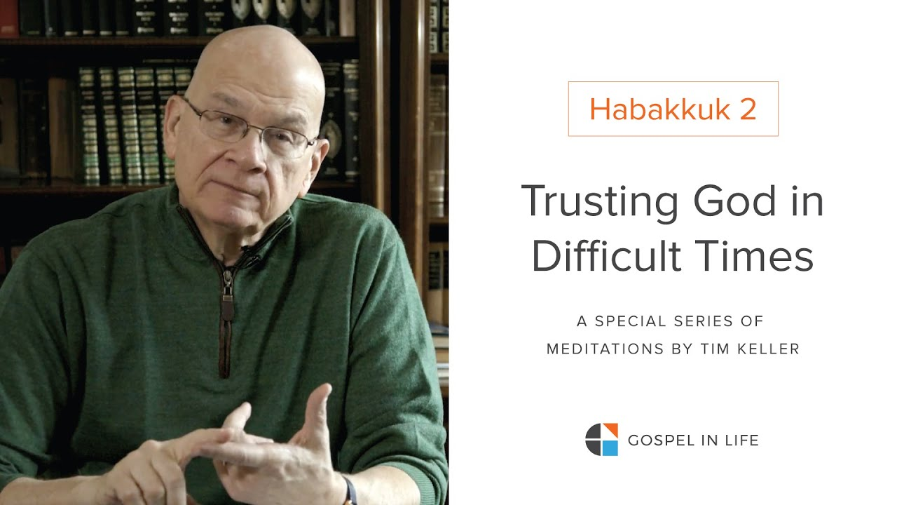 Trusting God in Difficult Times - Habakkuk 2 Meditation by Tim Keller