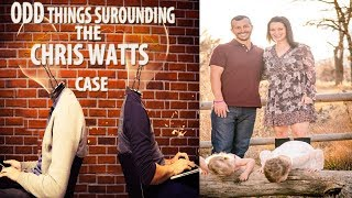 ODD THINGS SURROUNDING THE CHRIS WATTS CASE