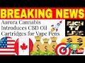 Aurora Cannabis Introduces CBD Oil Cartridges for Vape Pens-Books 20.6 million with TGOD investment