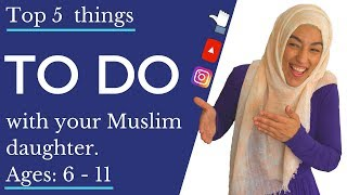 Top 5 Things TO DO with your Muslim daughter