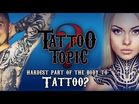 Tattoo Topic - Hardest Part of the Body to Tattoo?