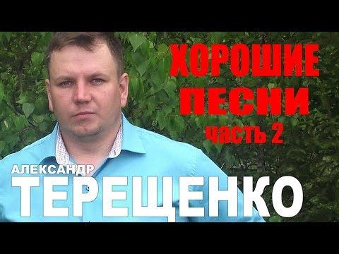 Александр Терещенко  -  Хорошие песни (Часть 2)