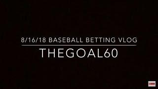 8-16-2018 Baseball Betting Vlog - Thegoal60