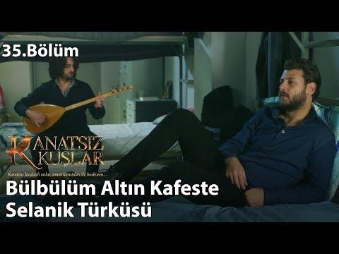 Bülbülüm Altın Kafeste - Selanik Türküsü - Kanatsız Kuşlar 35.Bölüm