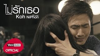ไม่รักเธอ : โก๊ะ นิพนธ์ | Official MV
