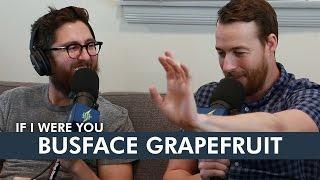 Busface Grapefruit If I Were You Ep 266 Clip