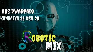 Are Dwarpalo Kanhaiya Se Keh Do  Robotic,,, mix