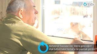 Alzheimer hastalarının 'evime gideceğim' diye tutturmalarına karşı ne yapmak gerekir?