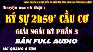 TRUYỆN MA CÓ THẬT KÝ SỰ 2H59' CẦU CƠ [ TRỌN BỘ ] - Giải Ngải Ký Phần 3 - MC Quàng A Tũn