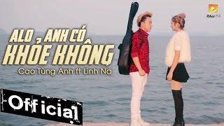Alo Anh Có Khỏe Không - Cao Tùng Anh ft Linh Na (MV Official)
