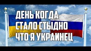 УКРАИНЕЦ В РОССИИ / ДЕНЬ КОГДА МНЕ СТАЛО СТЫДНО ЧТО Я УКРАИНЕЦ!