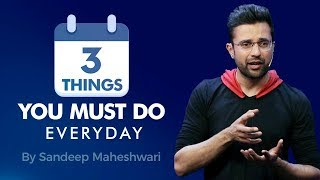 3 Things You Must Do Everyday - By Sandeep Maheshwari