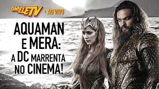 Aquaman e Mera: a DC marrenta no cinema! | OmeleTV AO VIVO