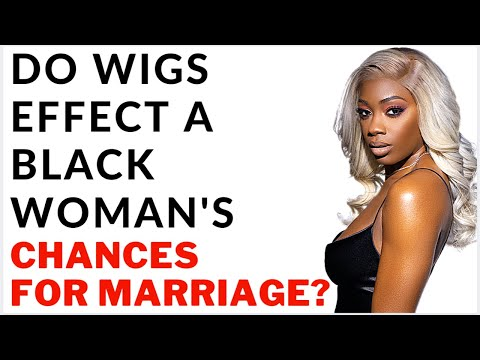 Does Wearing Wigs Effect A Black Woman's Chances For Marriage? | Natural Hair vs Wigs