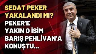 Sedat Peker yakalandı mı? Peker'e yakın o isim Barış Pehlivan'a konuştu...