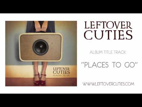 Leftover Cuties - Places To Go (Audio)