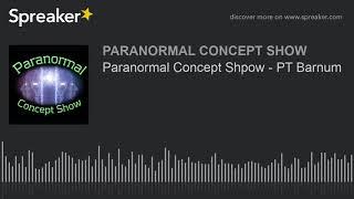 Paranormal Concept Shpow - PT Barnum