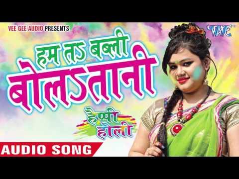 हम तs बब्ली बोलातानी -  Happy Holi | Anu Dubey | Bhojpuri Holi Song 2016