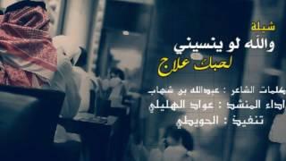 شيلة || والله لو ينسيني لحبك علاج || كلمات: عبدالله بن شهاب || اداء : عواد الهليلي | تصميم: الحويطي