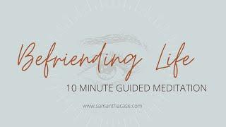 10 Minute Guided Meditation–Befriending Life