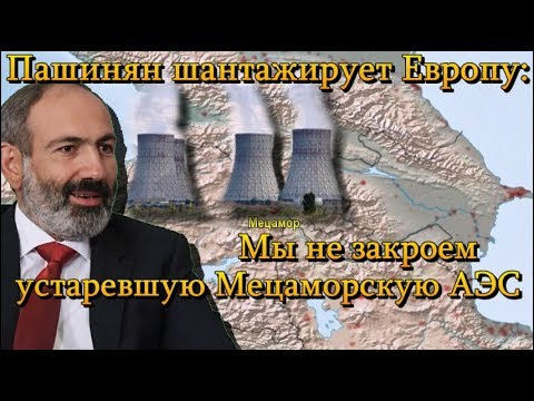 Пашинян шантажирует Европу: мы не закроем устаревшую Мецаморскую АЭС