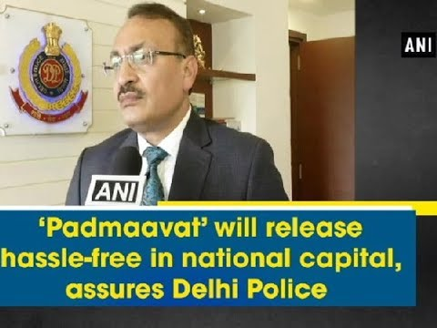 'Padmaavat' will release hassle-free in national capital, assures Delhi Police - ANI News