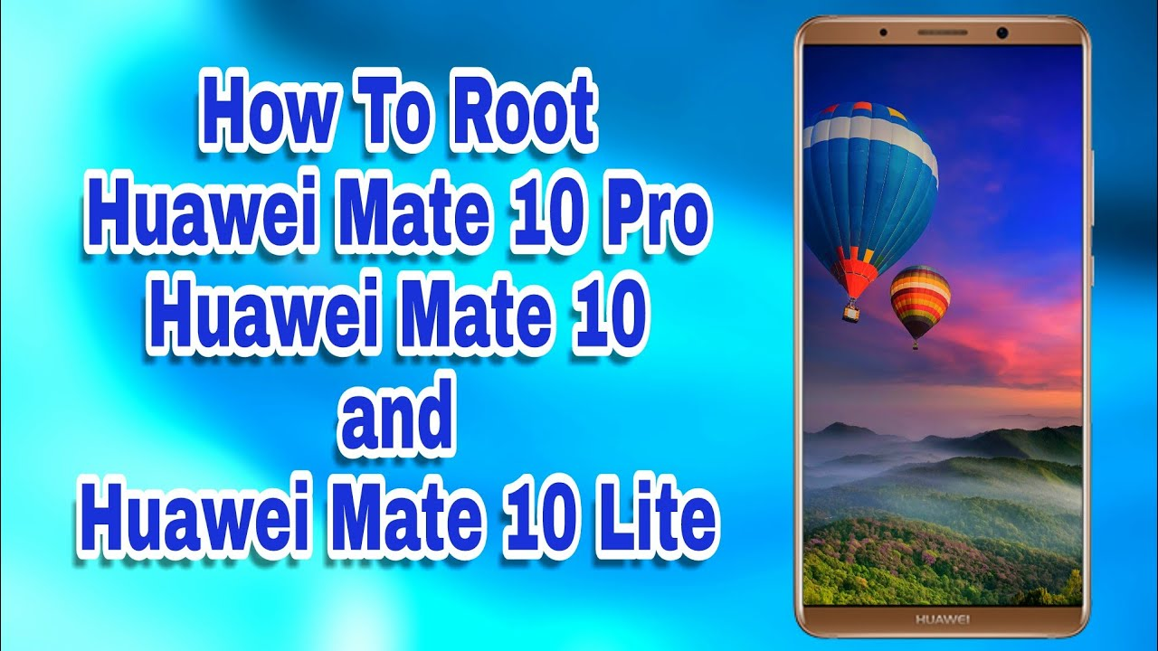 How to Root Huawei Mate 10, Mate 10 Pro and Mate 10 Lite