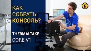 Как собрать консоль для игр? ✔ Обзор корпуса Thermaltake Core V1