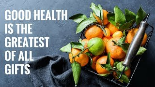 Good health is the greatest of all gifts