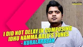 I did not delay in Composing Idhu Namma Aalu's Tunes - Kuralarasan