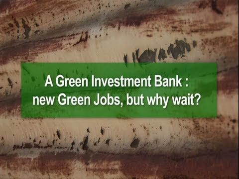 A Green Investment Bank : new Green Jobs, but why wait?