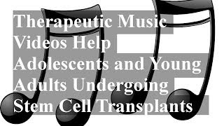 Therapeutic Music Videos Help Adolescents and Young Adults Undergoing Stem Cell Transplants
